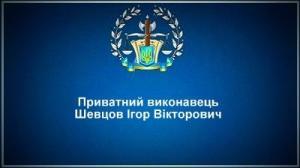 Приватний виконавець Шевцов Ігор Вікторович
