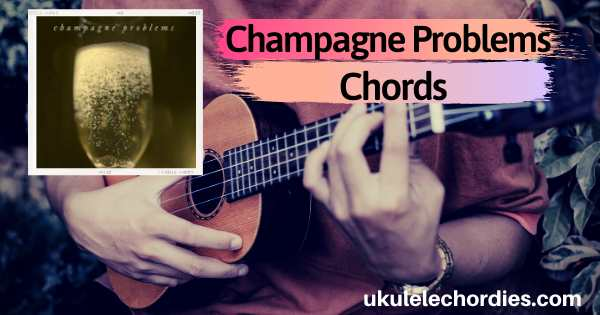 Taylor Swift – Champagne Problems Ukulele Chords