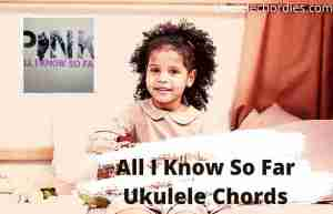 All I Know So Far Ukulele Chords By P!nk
