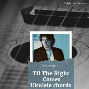 Read more about the article Til The Right One Comes Ukulele chords by John Mayer