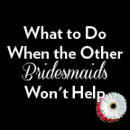 What to do when the other bridesmaids wont help