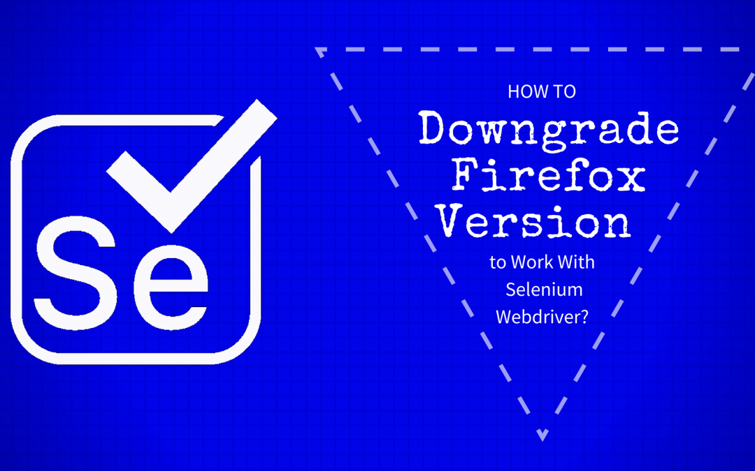 How to Downgrade Firefox Version to Work With Selenium Webdriver?