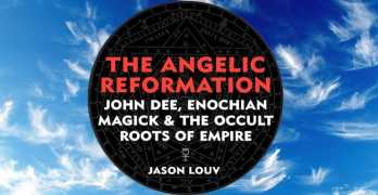 The Angelic Reformation: John Dee, Enochian Magick and the Occult Roots of Empire