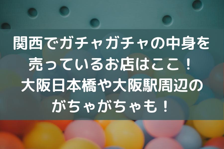 関西でガチャガチャの中身を 売っているお店はここ! 大阪日本橋や大阪駅周辺の がちゃがちゃも!