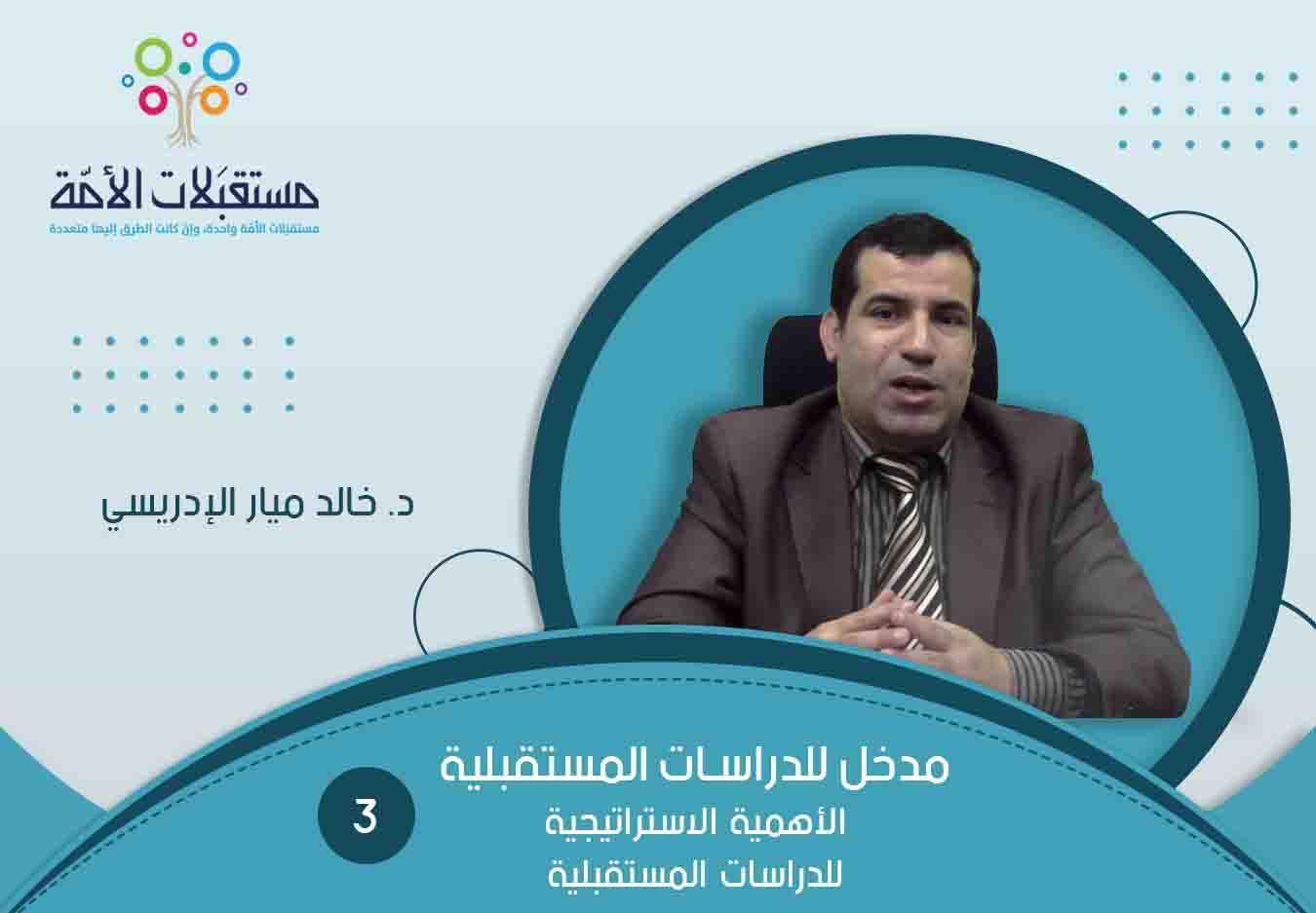 مدخل للدراسات المستقبلية (3) الأهمية الاستراتيجية للدراسات المستقبلية   د. خالد ميار الإدريسي