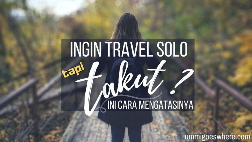 Cara Atasi Rasa Takut Untuk Travel Solo