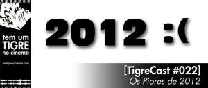 [TigreCast #22] Os Piores Filmes de 2012!
