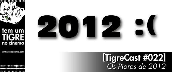 TigreCast 22 - Os piores de 2012