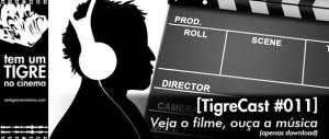 [TigreCast #011] Veja o filme, ouça a música (apenas download)
