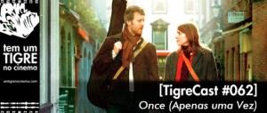 Once (Apenas uma Vez) | TigreCast #62 | Podcast