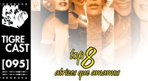 Top 8: Atrizes que Amamos   TigreCast #95   Podcast