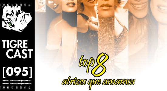 Top 8: Atrizes que amamos | TigreCast 95