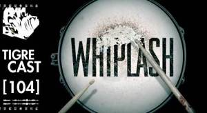 Whiplash | TigreCast #104 | Podcast