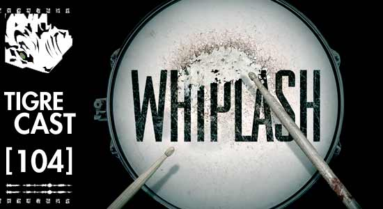 Whiplash | Tigrecast 104