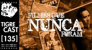 Filmes que nunca foram | TigreCast #135 | Podcast