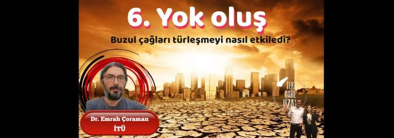 6. Yok oluş, biyolojik çeşitlilik, buzul çağlarının türleşmeye etkileri, Konuk: Dr. Emrah Çoraman