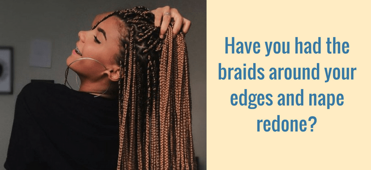 Have you had the braids around your edges and nape redone?