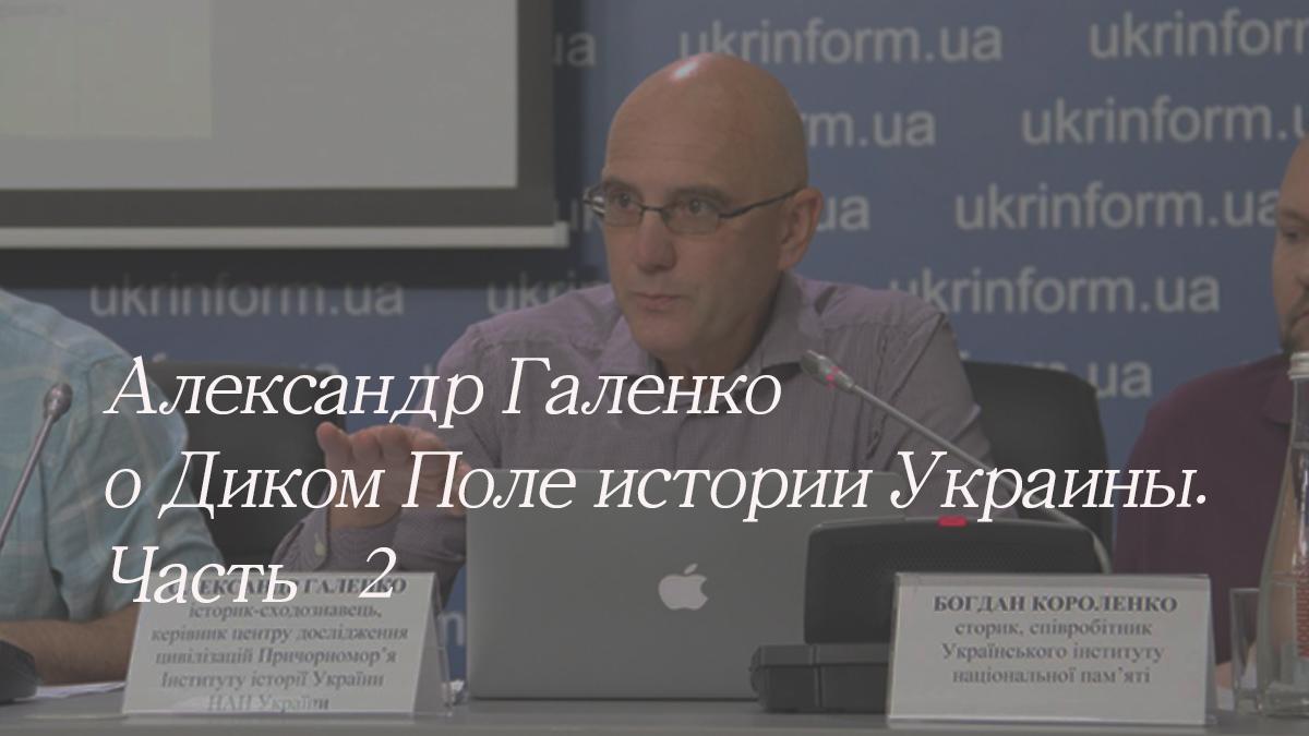Александр Галенко о Диком Поле истории Украины. Часть   II 1