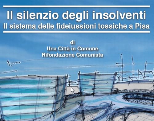 """""""Il Silenzio Degli Insolventi"""": il dossier di Una città in comune – PRC sul sistema delle fideiussioni tossiche di Pisa"""