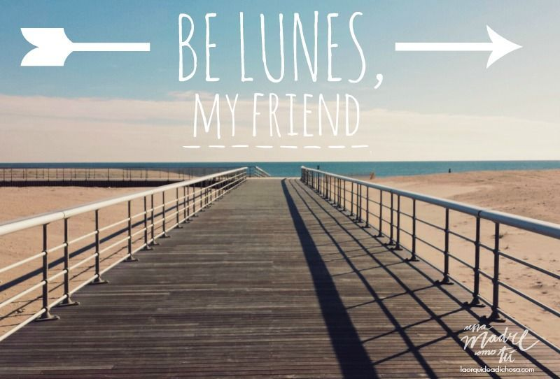 be lunes, my friend