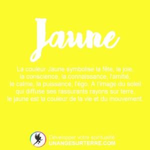 Signification Couleur Jaune : La couleur Jaune symbolise la fête, la joie, la conscience, la connaissance, l'amitié, le calme, la puissance, l'égo. A l'image du soleil qui diffuse ses rassurants rayons sur terre, le jaune est la couleur de la vie et du mouvement. (un ange sur terre - unangesurterre.com)