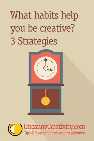 What habits help you be creative? 3 Strategies