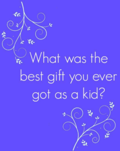 What was the best gift you ever got as a kid?