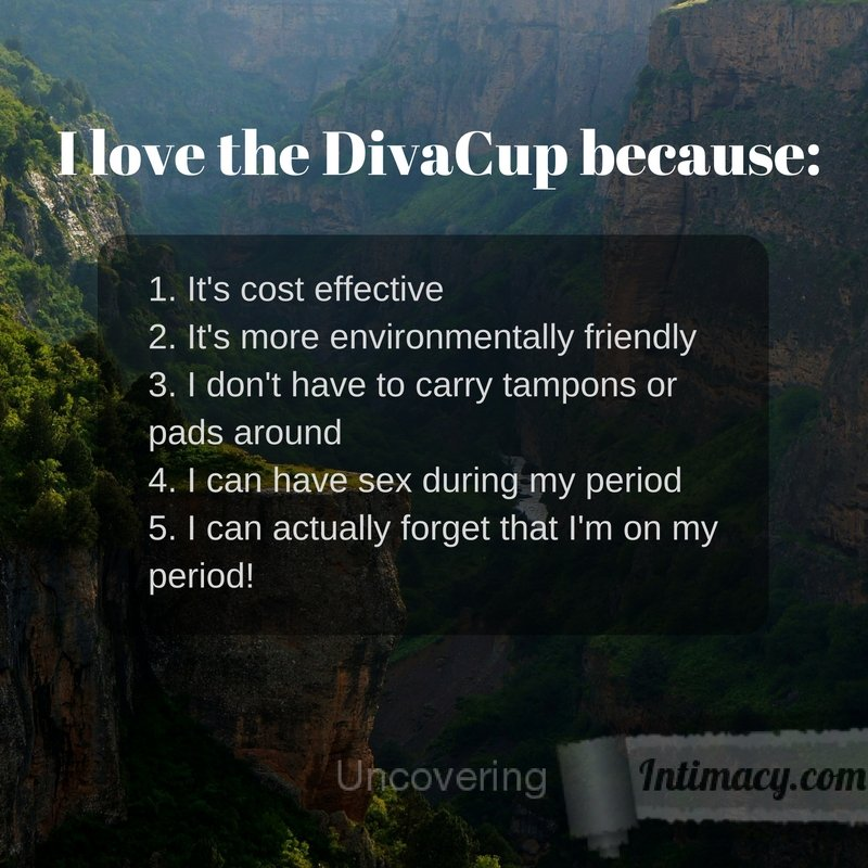 I love the DivaCup because I can actually forget about my period
