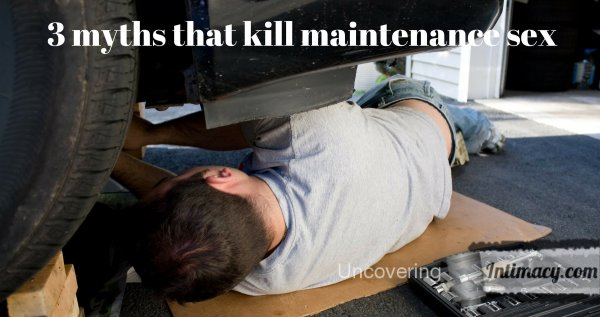 3 myths that kill maintenance sex