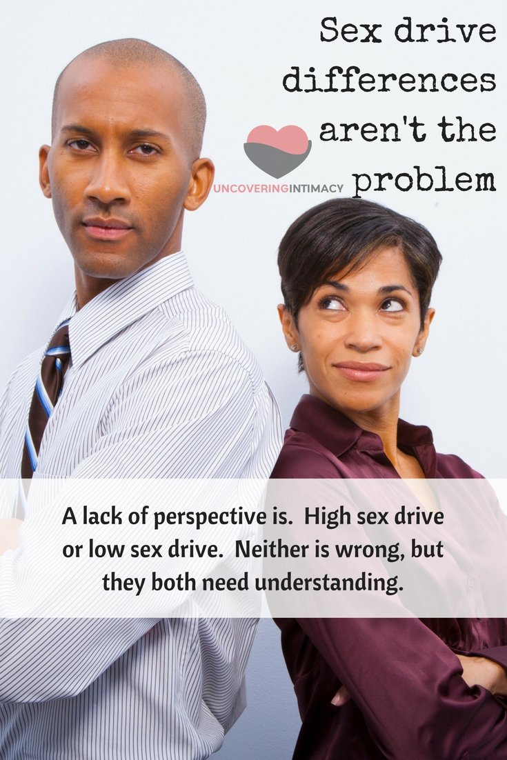 Sex drive differences aren't the problem. A lack of perspective is. High sex drive or low sex drive. Neither is wrong, but they both need understanding