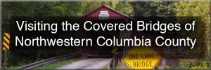 Visiting Covered Bridges of Columbia County, Pennsylvania