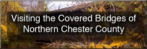 Covered bridges of northern Chester County, PA