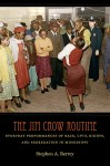 The Jim Crow Routine: Everyday Performances of Race, Civil Rights, and Segregation in Mississippi, by Stephen A. Berrey