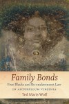 Family Bonds: Free Blacks and Re-enslavement Law in Antebellum Virginia, by Ted Maris-Wolf