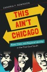 This Ain't Chicago: Race, Class, and Regional Identity in the Post-Soul South, by Zandria F. Robinson