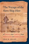 The Voyage of the Slave Ship Hare: A Journey into Captivity from Sierra Leone to South Carolina, by Sean M. Kelley