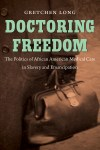 Doctoring Freedom: The Politics of African American Medical Care in Slavery and Emancipation, by Gretchen Long