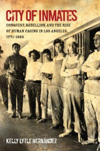 City of Inmates: Conquest, Rebellion, and the Rise of Human Caging in Los Angeles, 1771–1965, by Kelly Lytle Hernandez