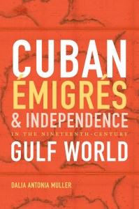Cuban Émigrés and Independnece in the Nineteenth-Century Gulf World by Dalia Antonia Muller