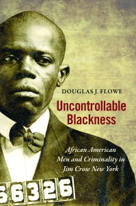 """Uncontrollable Blackness: African American Men and Criminality in Jim Crow New York"" by Douglas J. Flowe"