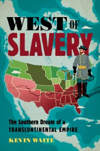 """West of Slavery: The Southern Dream of a Transcontinental Empire"" by Kevin Waite"