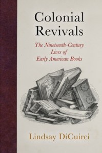 Colonial Revivals: The Nineteenth-Century Lives of Early American Books by Lindsay DiCuirci