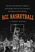 ACC Basketball: The Story of the Rivalries, Traditions, and Scandals of the First Two Decades of the Atlantic Coast Conference, by J. Samuel Walker