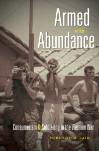 Armed with Abundance: Consumerism and Soldiering in the Vietnam War, by Meredith H. Lair