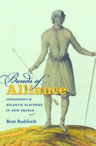 Bonds of Alliance: Indigenous & Atlantic Slaveries in New France, by Brett Rushforth