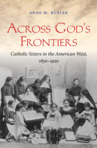 Across God's Frontiers: Catholic Sisters in the American West 1850-1920, by Anne M. Butler