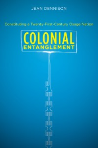 Colonial Entanglement: Constituting a Twenty-First-Century Osage Nation, by Jean Dennison