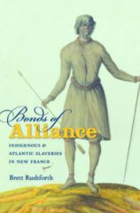 Bonds of Alliance: Indigenous and Atlantic Slaveries in New France, by Brett Rushforth