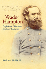Wade Hampton: Confederate Warrior to Southern Redeemer, by Rod Andrew Jr.