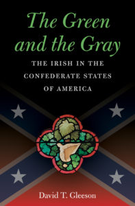 The Green and the Gray: The Irish in the Confederacy, by David T. Gleeson